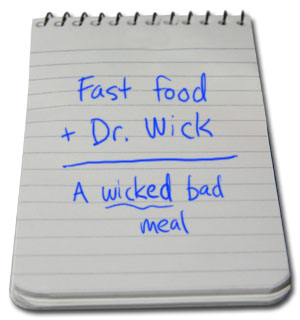 Fast food + Dr. Wick = a wicked bad meal